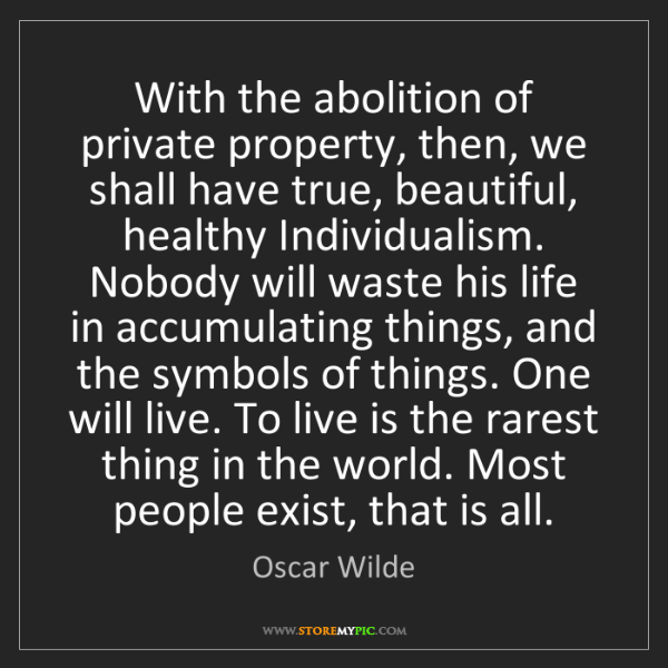 Oscar Wilde: With the abolition of private property, then, we shall...