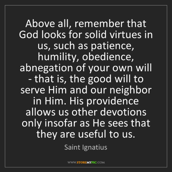 Saint Ignatius: Above all, remember that God looks for solid virtues...