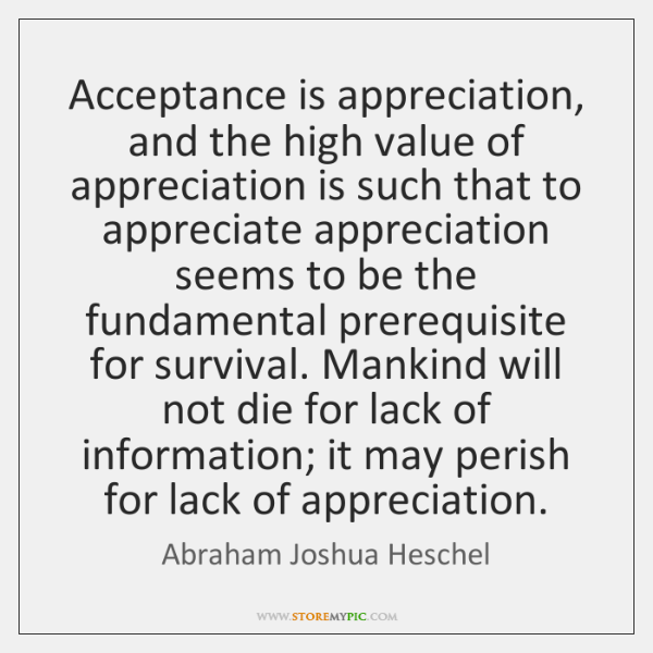 Acceptance is appreciation, and the high value of appreciation is such that ...