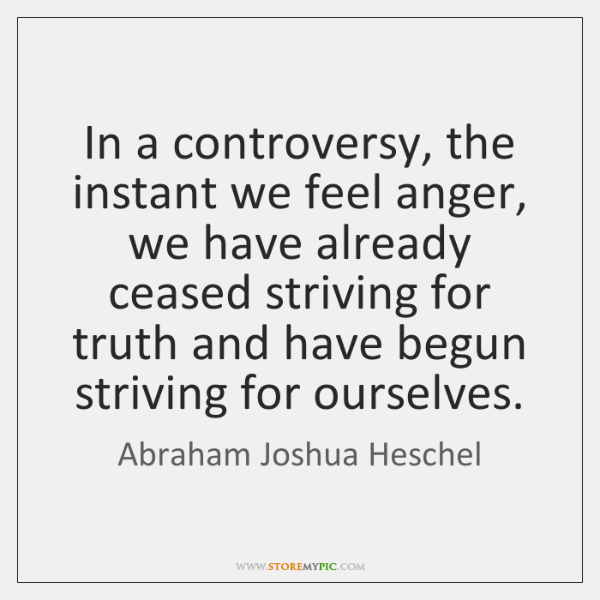 In a controversy, the instant we feel anger, we have already ceased ...