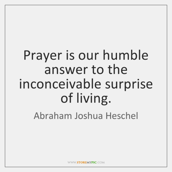 Prayer is our humble answer to the inconceivable surprise of living.