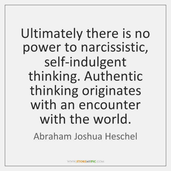 Ultimately there is no power to narcissistic, self-indulgent thinking. Authentic thinking originates