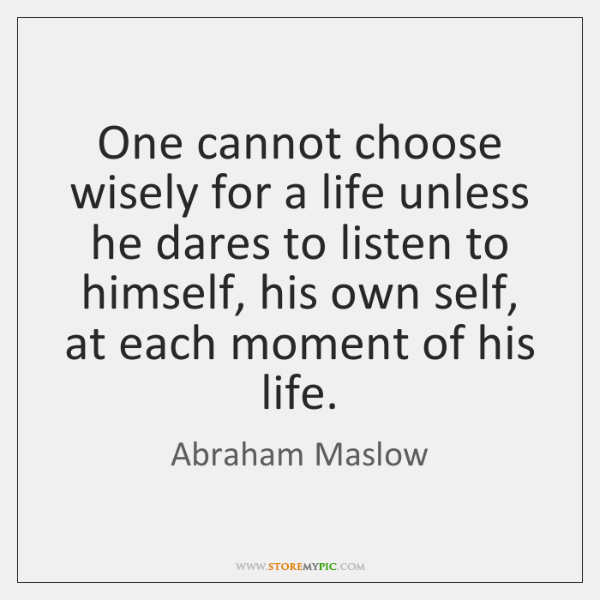 One cannot choose wisely for a life unless he dares to listen ...