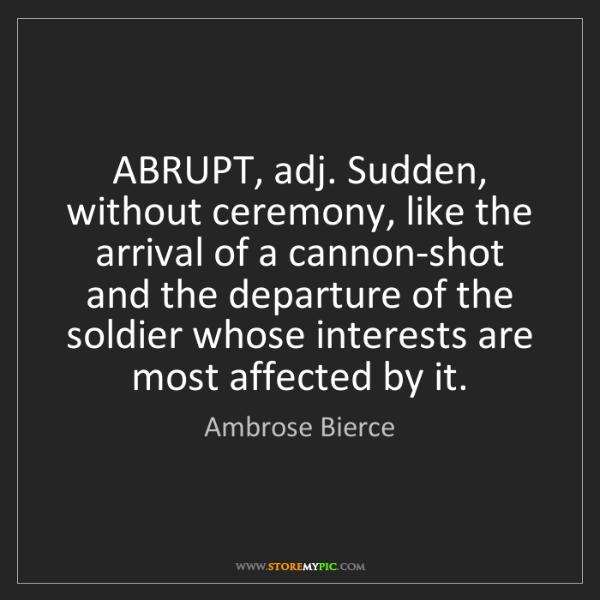 Ambrose Bierce: ABRUPT, adj. Sudden, without ceremony, like the arrival...