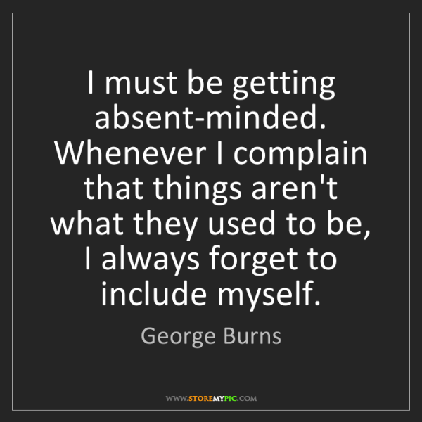 George Burns: I must be getting absent-minded. Whenever I complain...