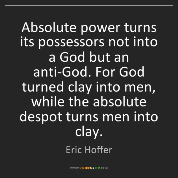 Eric Hoffer: Absolute power turns its possessors not into a God but...