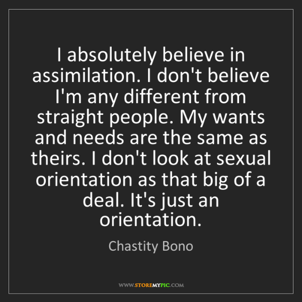 Chastity Bono: I absolutely believe in assimilation. I don't believe...