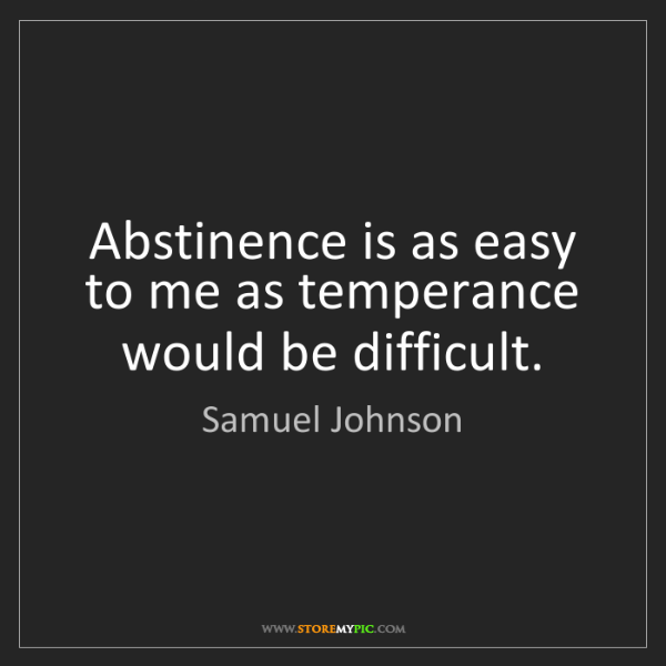 Samuel Johnson: Abstinence is as easy to me as temperance would be difficult.