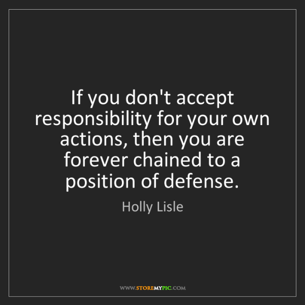 Holly Lisle: If you don't accept responsibility for your own actions,...