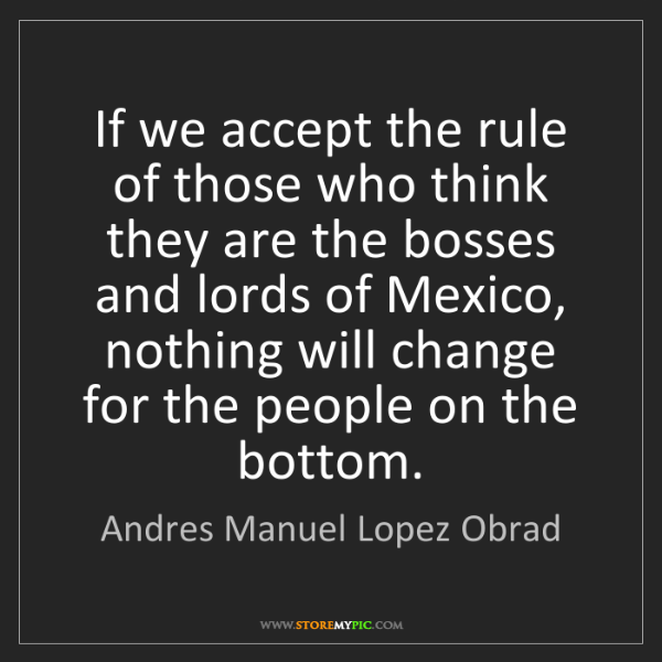 Andres Manuel Lopez Obrad: If we accept the rule of those who think they are the...