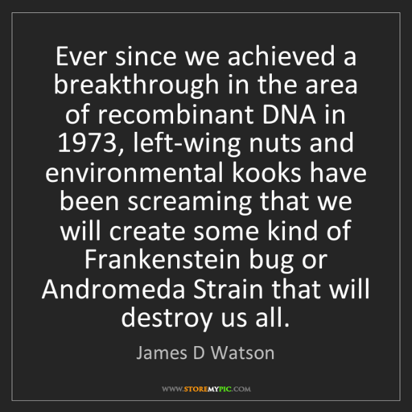 James D Watson: Ever since we achieved a breakthrough in the area of...