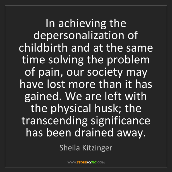 Sheila Kitzinger: In achieving the depersonalization of childbirth and...