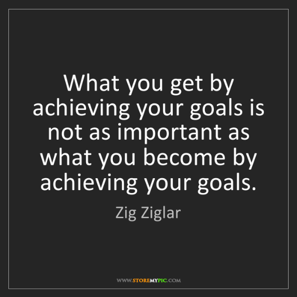 Zig Ziglar: What you get by achieving your goals is not as important...