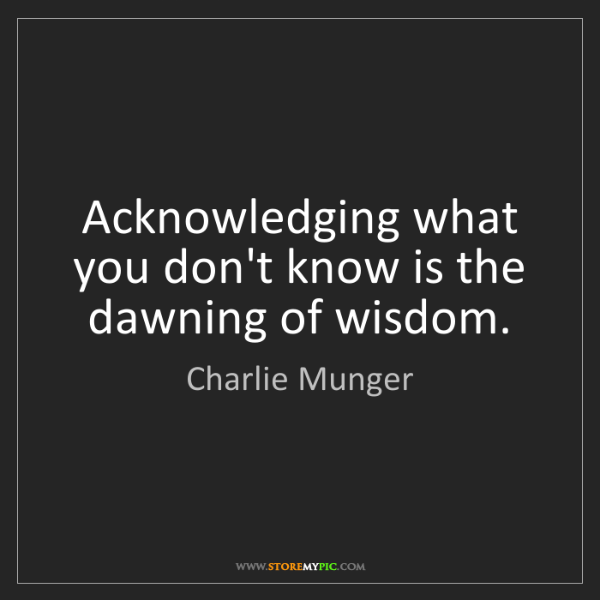 Charlie Munger: Acknowledging what you don't know is the dawning of wisdom.