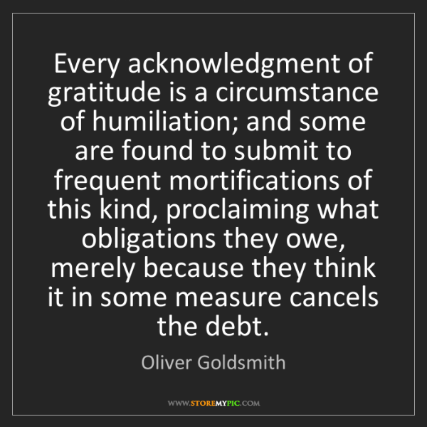 Oliver Goldsmith: Every acknowledgment of gratitude is a circumstance of...