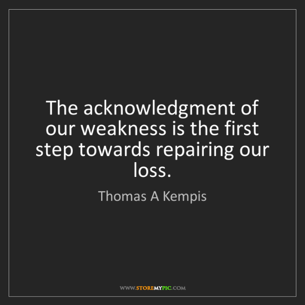 Thomas A Kempis: The acknowledgment of our weakness is the first step...