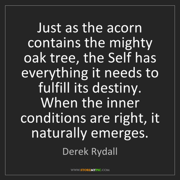 Derek Rydall: Just as the acorn contains the mighty oak tree, the Self...