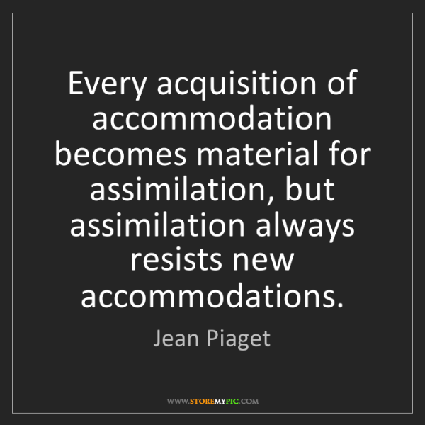 Jean Piaget: Every acquisition of accommodation becomes material for...