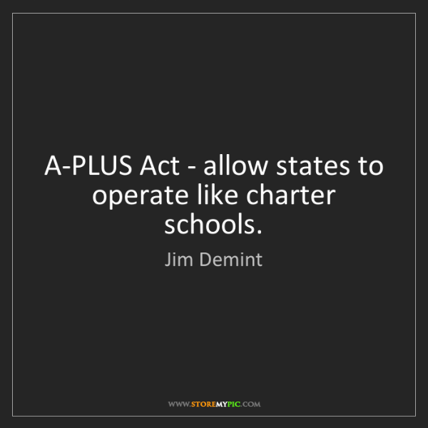 Jim Demint: A-PLUS Act - allow states to operate like charter schools.