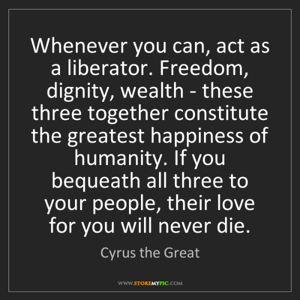Cyrus the Great: Whenever you can, act as a liberator. Freedom, dignity,...