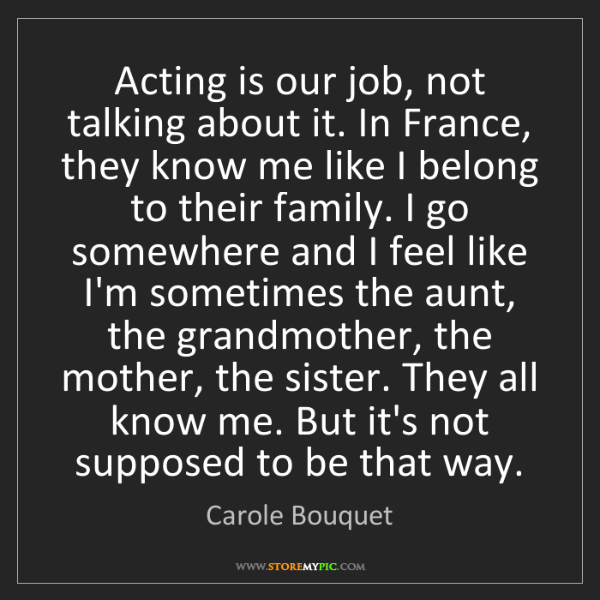 Carole Bouquet: Acting is our job, not talking about it. In France, they...