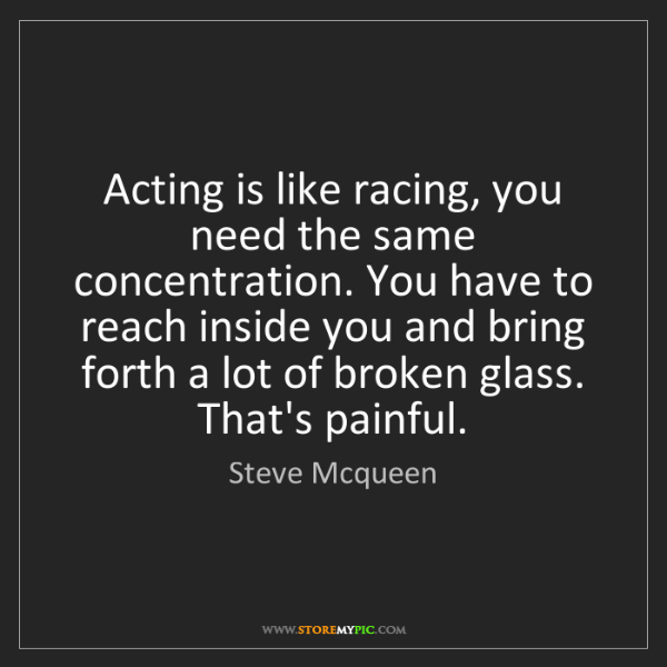 Steve Mcqueen: Acting is like racing, you need the same concentration....