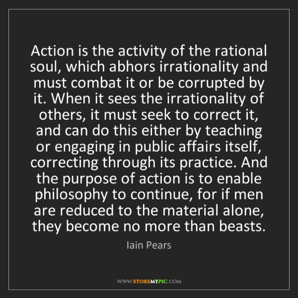 Iain Pears: Action is the activity of the rational soul, which abhors...