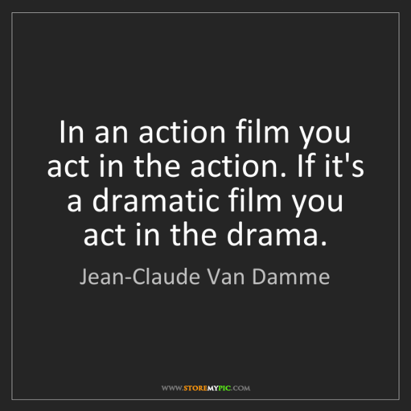 Jean-Claude Van Damme: In an action film you act in the action. If it's a dramatic...