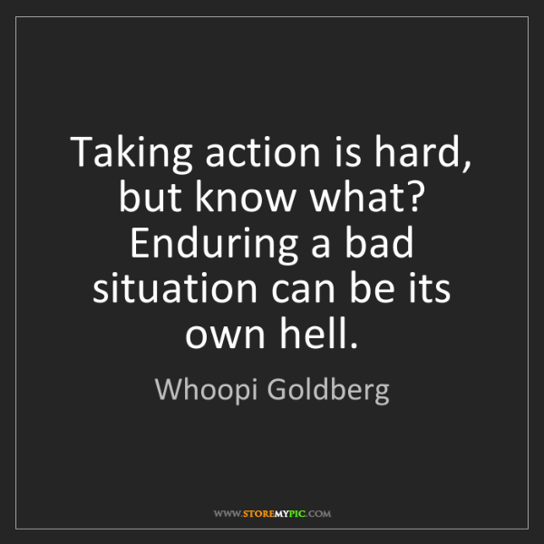 Whoopi Goldberg: Taking action is hard, but know what? Enduring a bad...