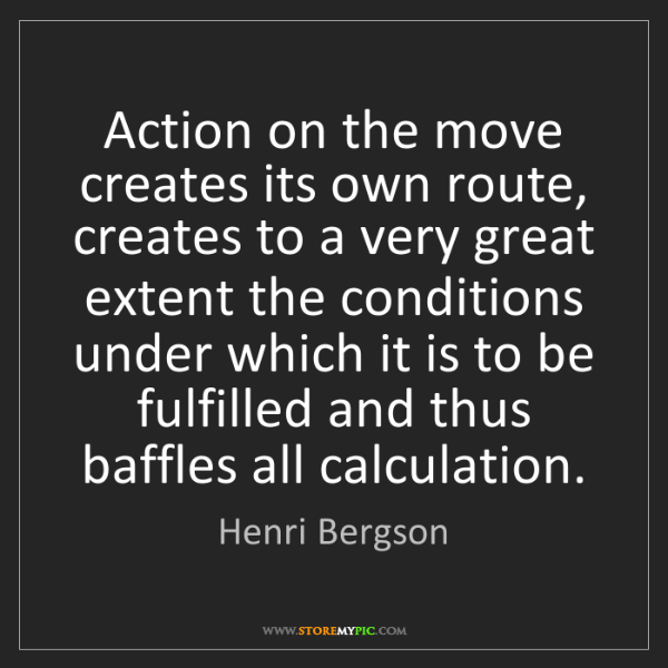 Henri Bergson: Action on the move creates its own route, creates to...