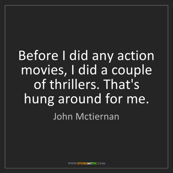 John Mctiernan: Before I did any action movies, I did a couple of thrillers....