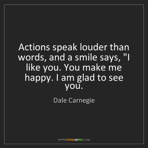 "Dale Carnegie: Actions speak louder than words, and a smile says, ""I..."