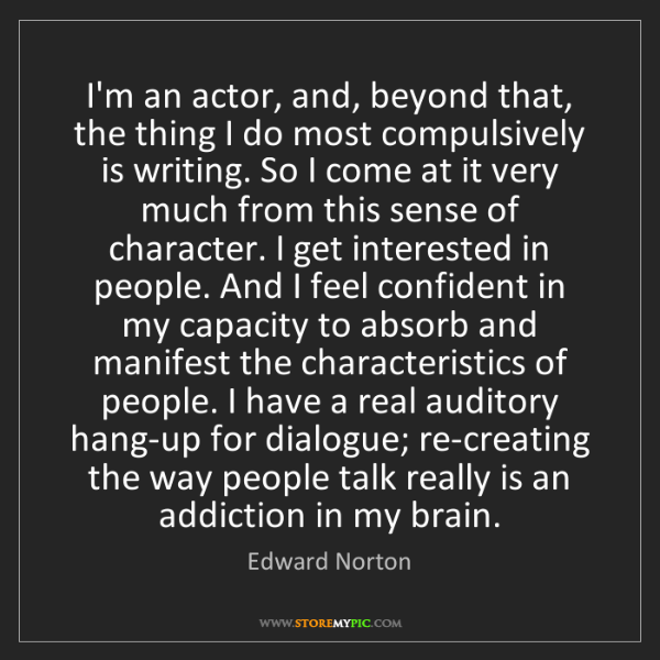 Edward Norton: I'm an actor, and, beyond that, the thing I do most compulsively...