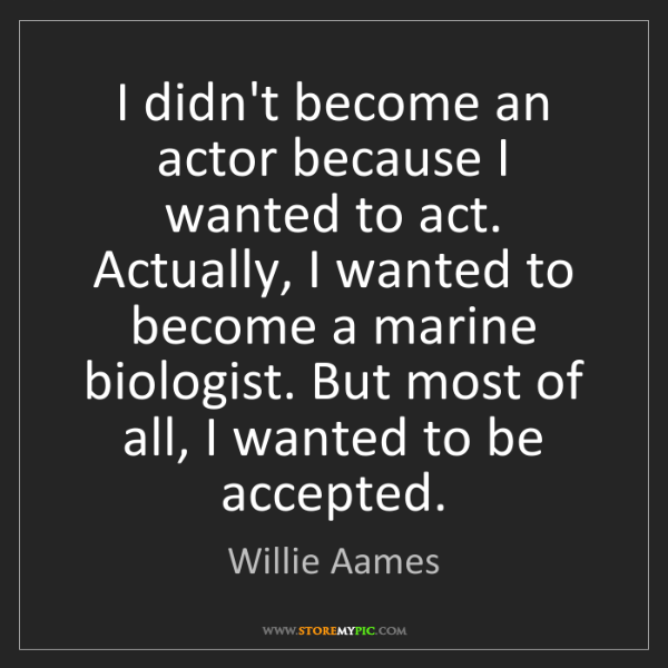 Willie Aames: I didn't become an actor because I wanted to act. Actually,...