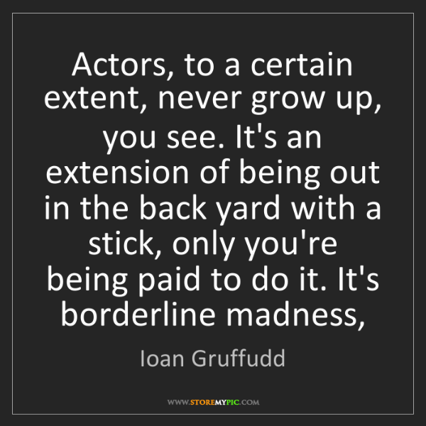 Ioan Gruffudd: Actors, to a certain extent, never grow up, you see....