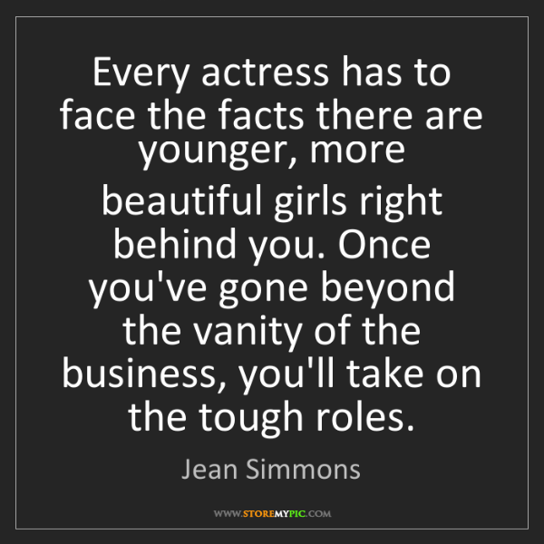 Jean Simmons: Every actress has to face the facts there are younger,...