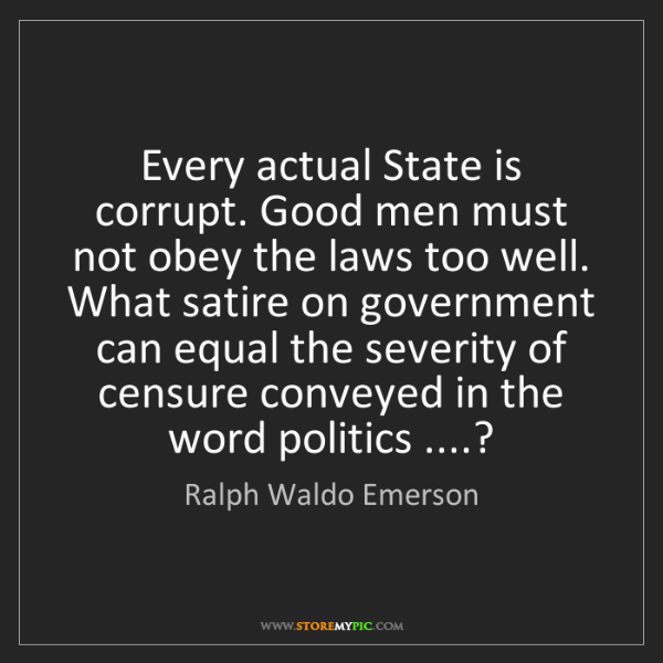 Ralph Waldo Emerson: Every actual State is corrupt. Good men must not obey...