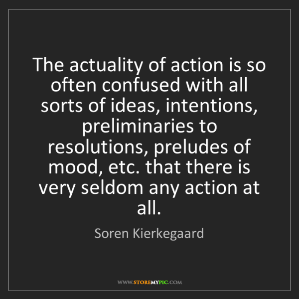 Soren Kierkegaard: The actuality of action is so often confused with all...