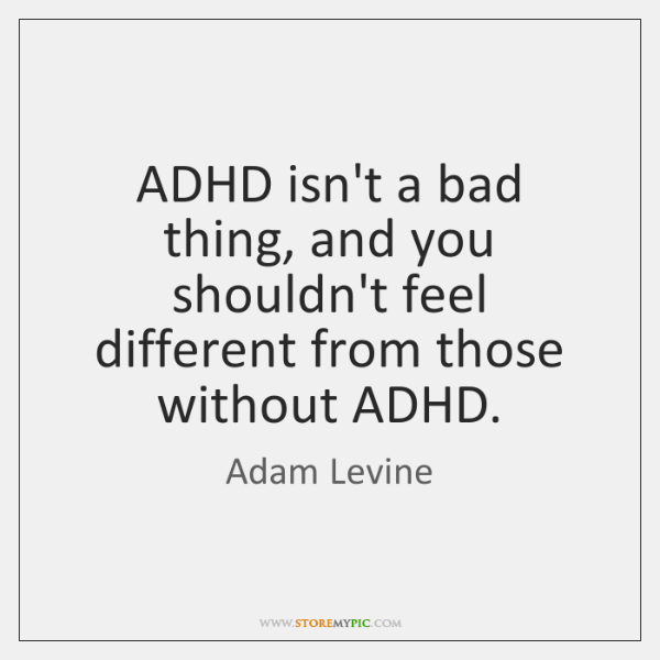 ADHD isn't a bad thing, and you shouldn't feel different from those ...