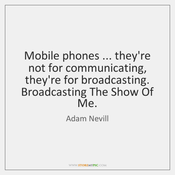 Mobile phones ... they're not for communicating, they're for broadcasting. Broadcasting The Show ...