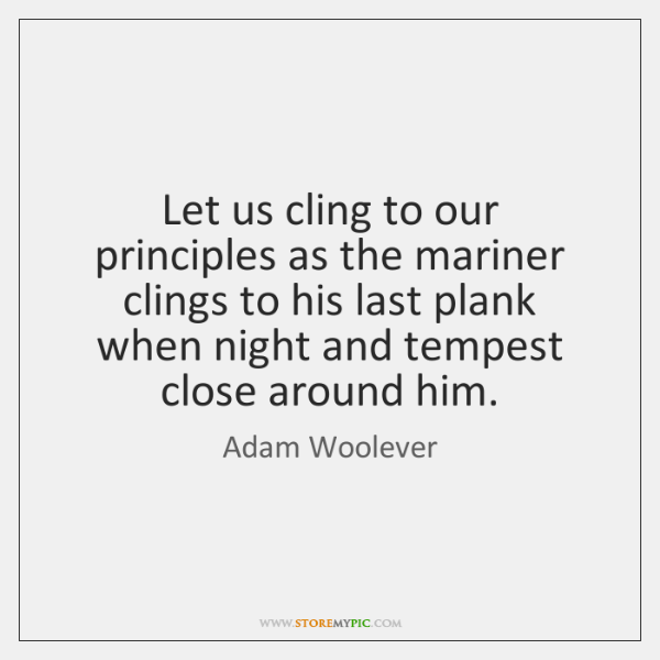 Let us cling to our principles as the mariner clings to his ...