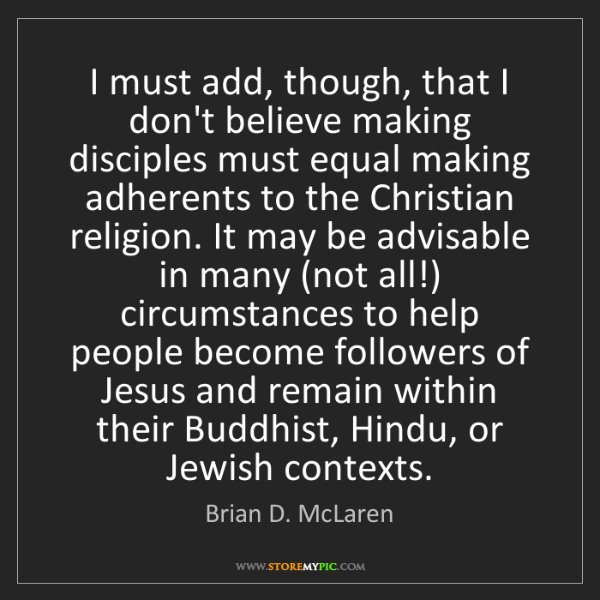 Brian D. McLaren: I must add, though, that I don't believe making disciples...