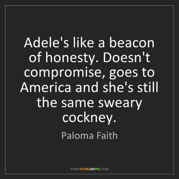 Paloma Faith: Adele's like a beacon of honesty. Doesn't compromise,...