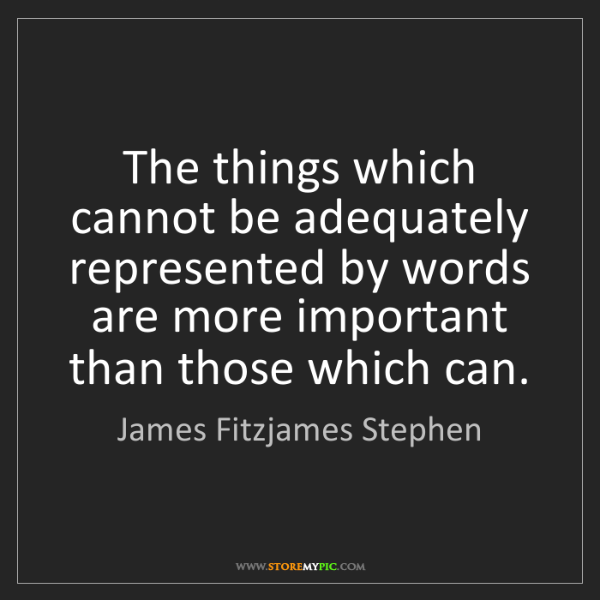 James Fitzjames Stephen: The things which cannot be adequately represented by...