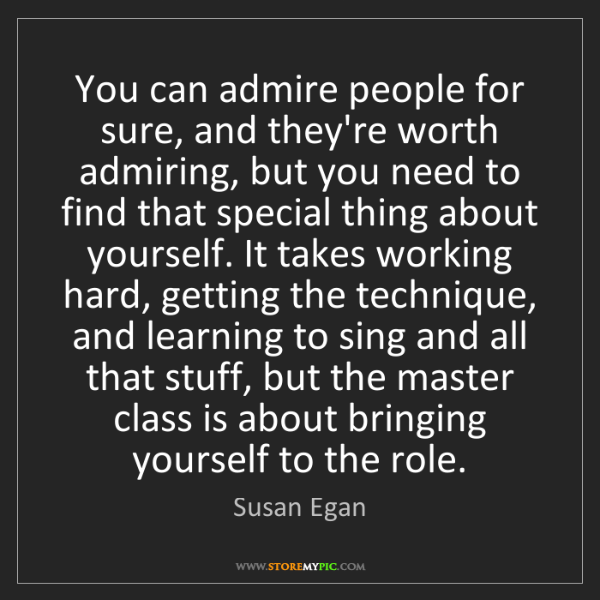 Susan Egan: You can admire people for sure, and they're worth admiring,...