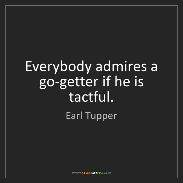 Earl Tupper: Everybody admires a go-getter if he is tactful.