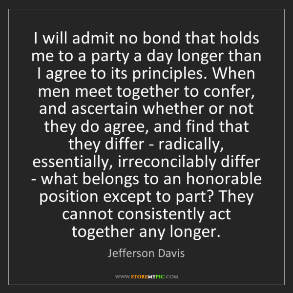 Jefferson Davis: I will admit no bond that holds me to a party a day longer...