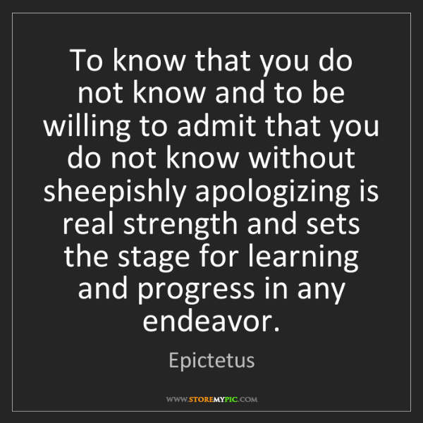 Epictetus: To know that you do not know and to be willing to admit...