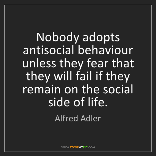 Alfred Adler: Nobody adopts antisocial behaviour unless they fear that...