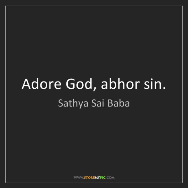 Sathya Sai Baba: Adore God, abhor sin.